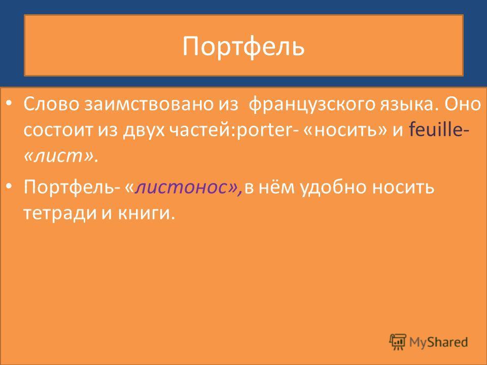 Портфель Слово заимствовано из французского языка. Оно состоит из двух частей:porter- «носить» и feuille- «лист». Портфель- «листонос»,в нём удобно носить тетради и книги.
