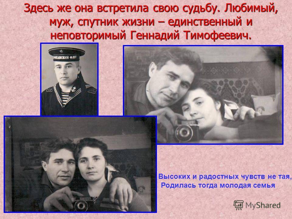 Здесь же она встретила свою судьбу. Любимый, муж, спутник жизни – единственный и неповторимый Геннадий Тимофеевич. Высоких и радостных чувств не тая, Родилась тогда молодая семья