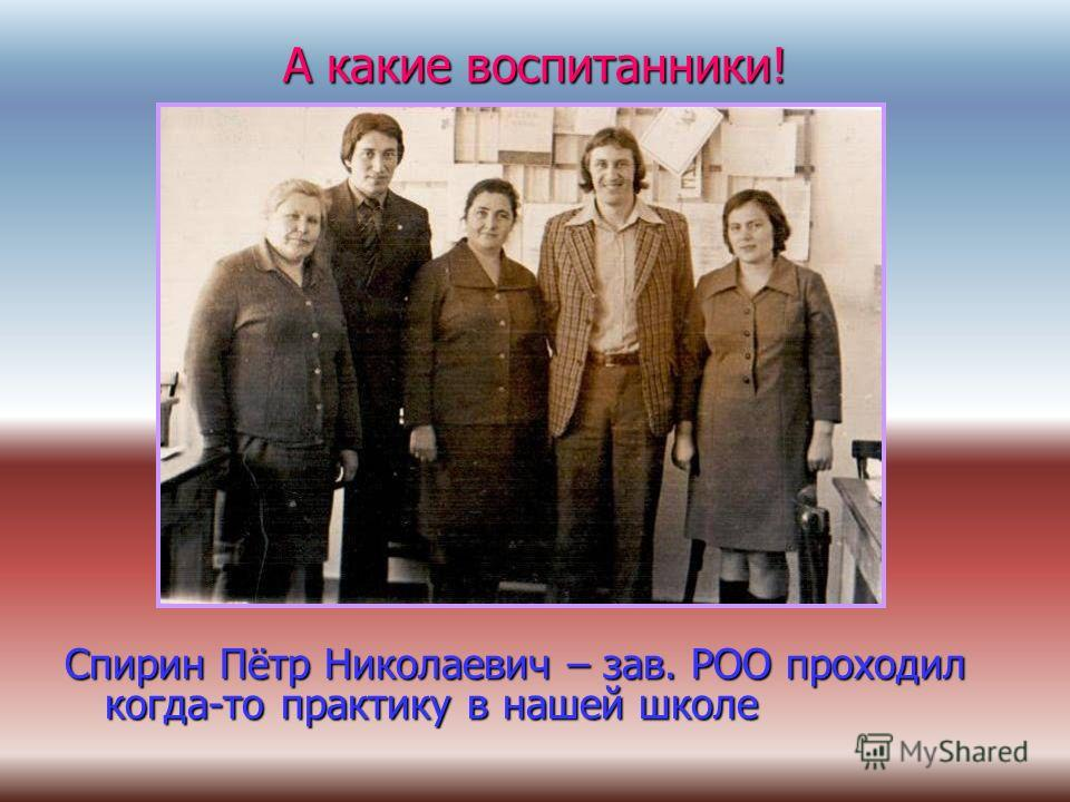 А какие воспитанники! Спирин Пётр Николаевич – зав. РОО проходил когда-то практику в нашей школе