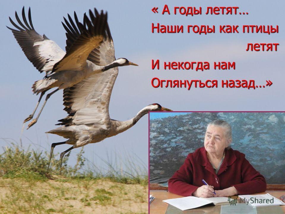 « А годы летят… « А годы летят… Наши годы как птицы Наши годы как птицы летят летят И некогда нам И некогда нам Оглянуться назад…» Оглянуться назад…»