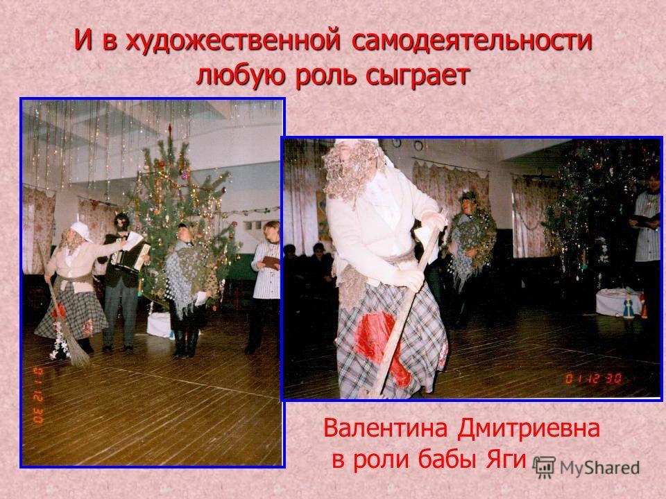 И в художественной самодеятельности любую роль сыграет Валентина Дмитриевна в роли бабы Яги