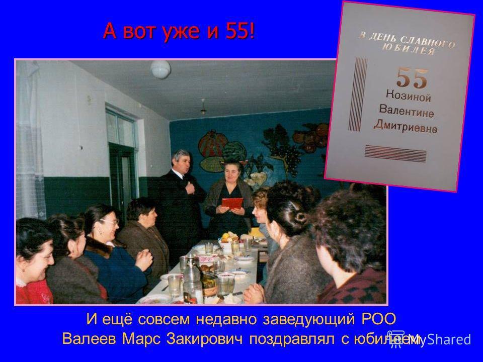А вот уже и 55! А вот уже и 55! И ещё совсем недавно заведующий РОО Валеев Марс Закирович поздравлял с юбилеем