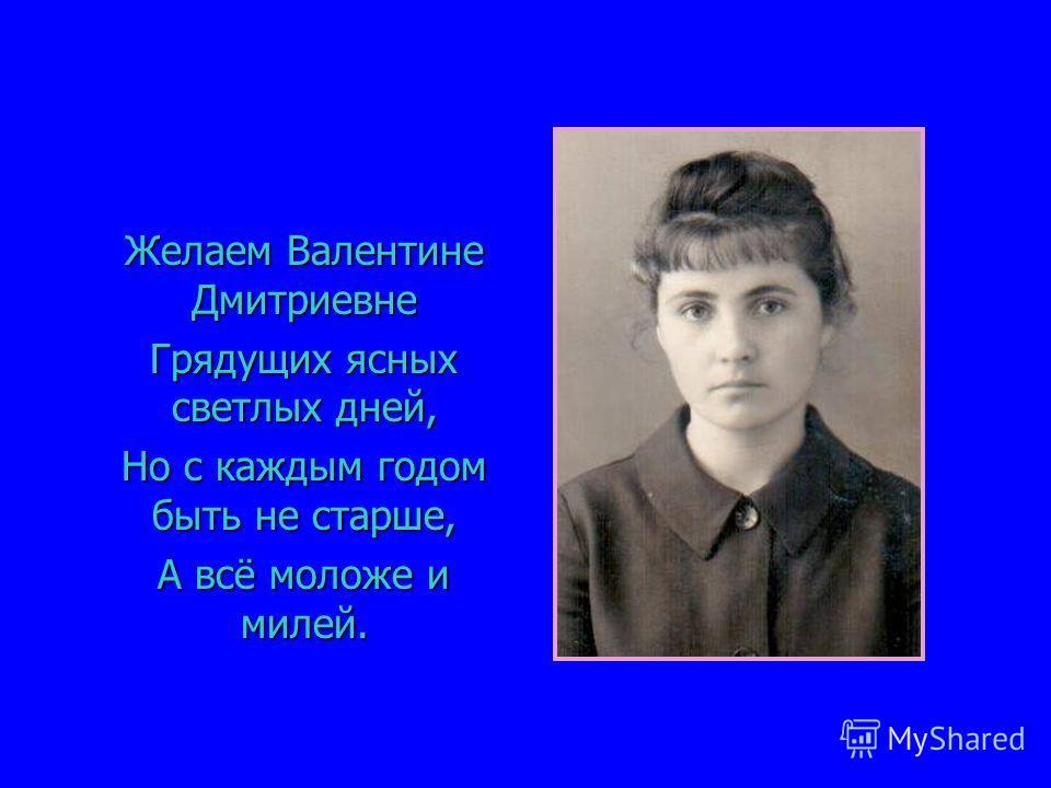 Желаем Валентине Дмитриевне Желаем Валентине Дмитриевне Грядущих ясных светлых дней, Грядущих ясных светлых дней, Но с каждым годом быть не старше, Но с каждым годом быть не старше, А всё моложе и милей. А всё моложе и милей.