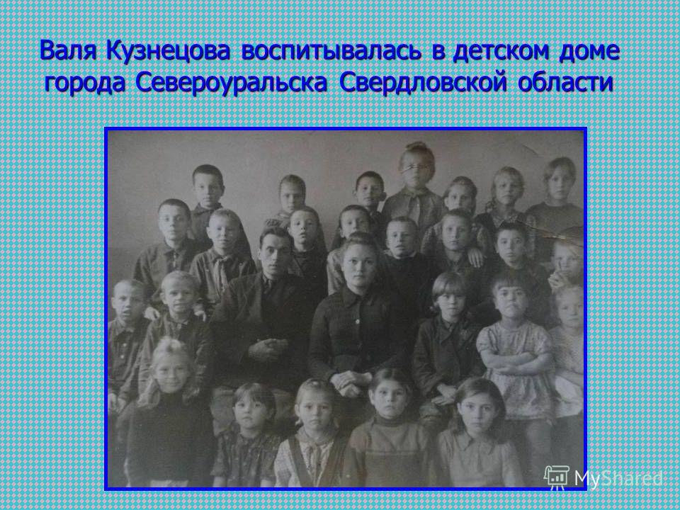 Валя Кузнецова воспитывалась в детском доме города Североуральска Свердловской области