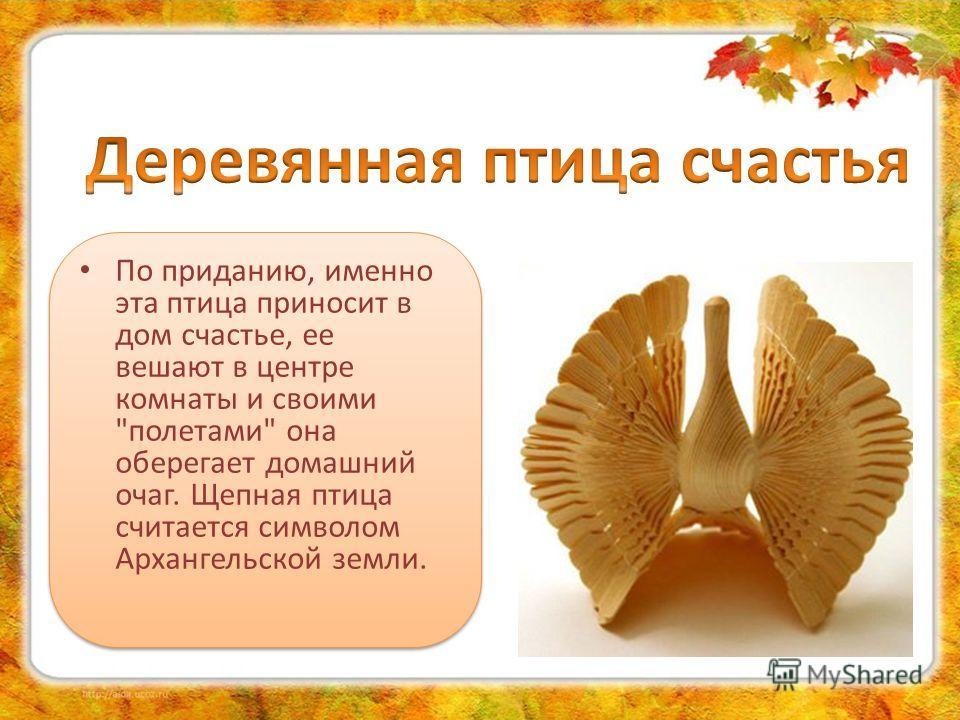 По приданию, именно эта птица приносит в дом счастье, ее вешают в центре комнаты и своими полетами она оберегает домашний очаг. Щепная птица считается символом Архангельской земли.