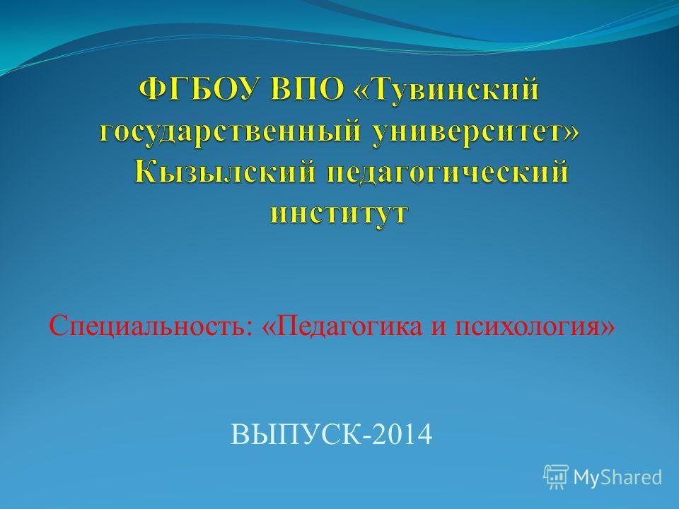 Специальность: «Педагогика и психология» ВЫПУСК-2014