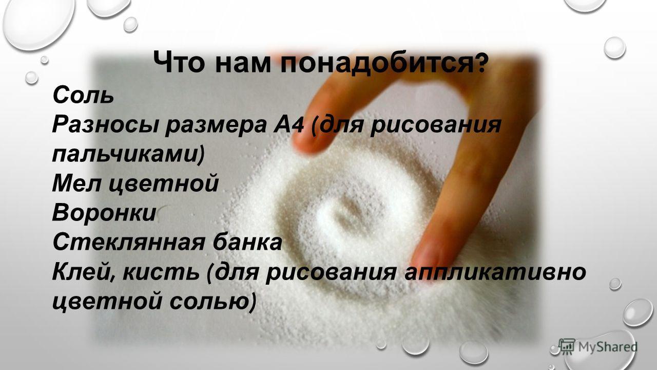 Что нам понадобится ? Соль Разносы размера А 4 ( для рисования пальчиками ) Мел цветной Воронки Стеклянная банка Клей, кисть ( для рисования аппликативно цветной солью )