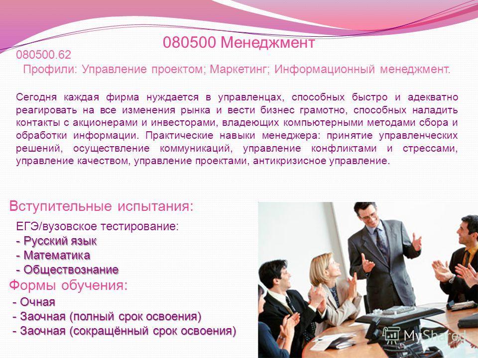 080500 Менеджмент Вступительные испытания: Формы обучения: 080500.62 Профили: Управление проектом; Маркетинг; Информационный менеджмент. Сегодня каждая фирма нуждается в управленцах, способных быстро и адекватно реагировать на все изменения рынка и в