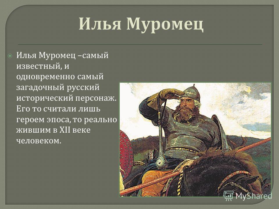 Илья Муромец – самый известный, и одновременно самый загадочный русский исторический персонаж. Его то считали лишь героем эпоса, то реально жившим в XII веке человеком.