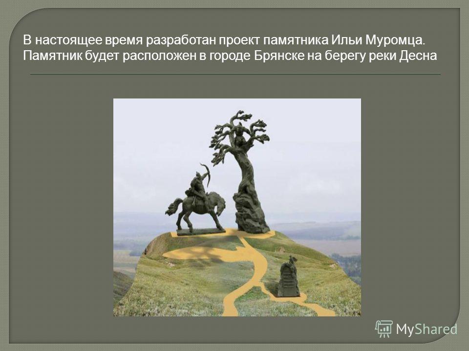 В настоящее время разработан проект памятника Ильи Муромца. Памятник будет расположен в городе Брянске на берегу реки Десна