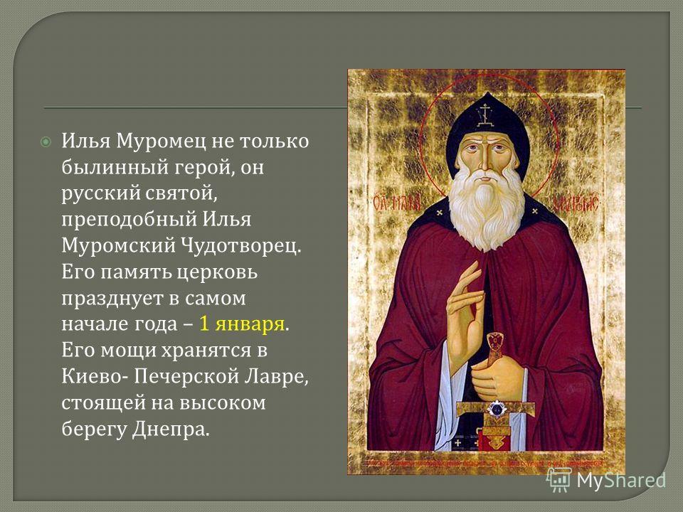 Илья Муромец не только былинный герой, он русский святой, преподобный Илья Муромский Чудотворец. Его память церковь празднует в самом начале года – 1 января. Его мощи хранятся в Киево - Печерской Лавре, стоящей на высоком берегу Днепра.