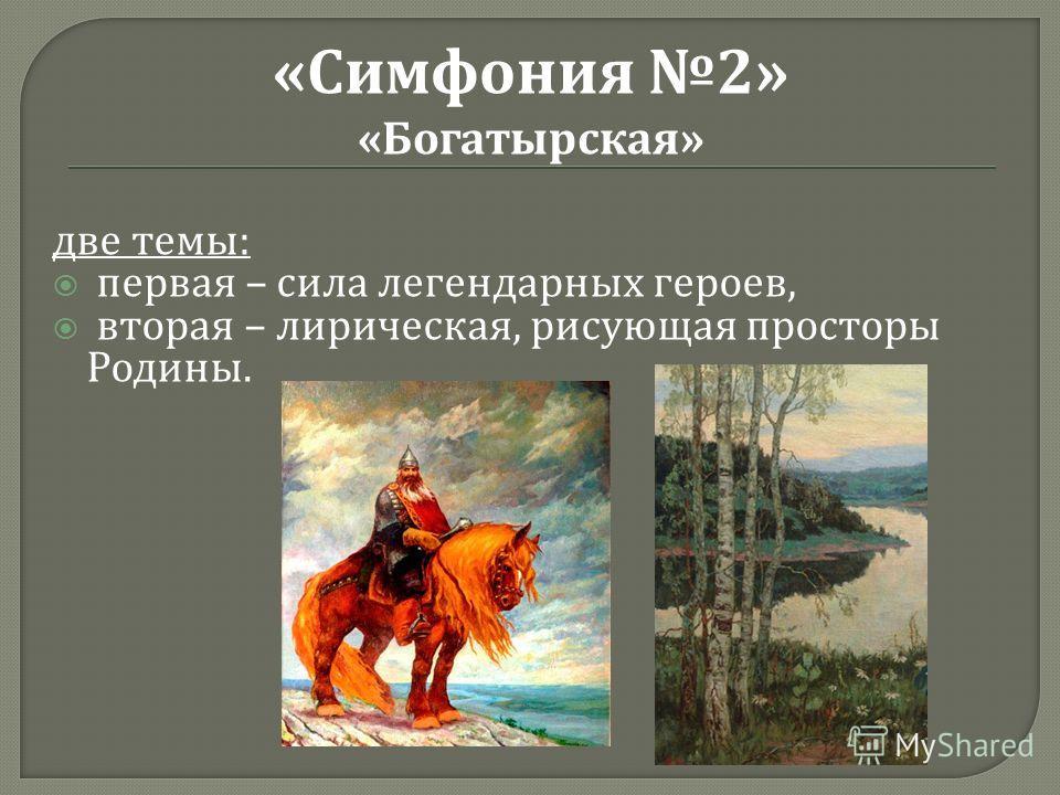 две темы : первая – сила легендарных героев, вторая – лирическая, рисующая просторы Родины. «Симфония 2» «Богатырская»