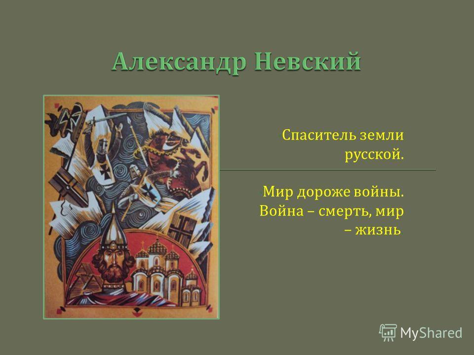 Спаситель земли русской. Мир дороже войны. Война – смерть, мир – жизнь.