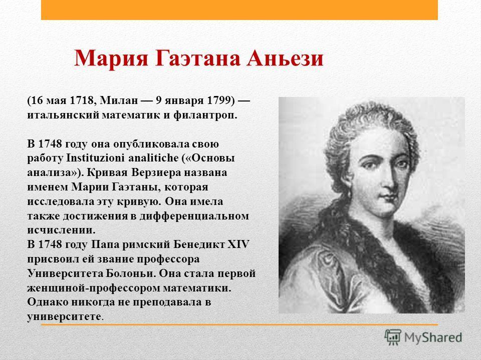 Мария Гаэтана Аньези (16 мая 1718, Милан 9 января 1799) итальянский математик и филантроп. В 1748 году она опубликовала свою работу Instituzioni analitiche («Основы анализа»). Кривая Верзиера названа именем Марии Гаэтаны, которая исследовала эту крив