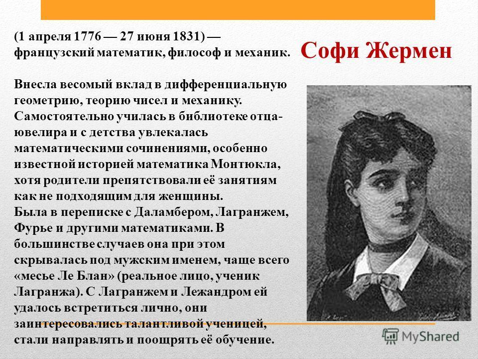 Софи Жермен (1 апреля 1776 27 июня 1831) французский математик, философ и механик. Внесла весомый вклад в дифференциальную геометрию, теорию чисел и механику. Самостоятельно училась в библиотеке отца- ювелира и с детства увлекалась математическими со
