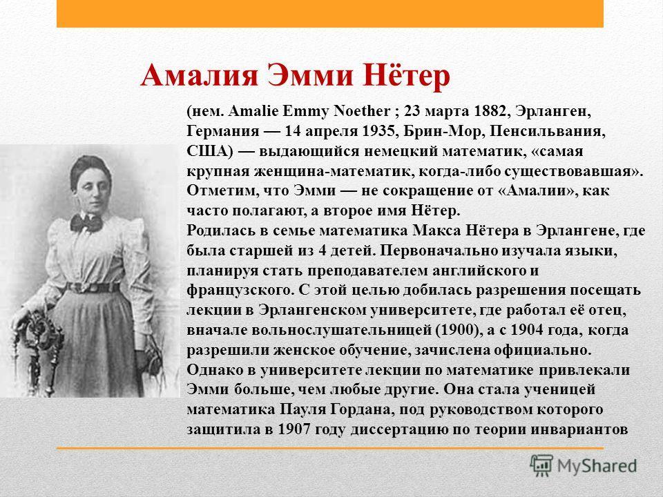 Амалия Эмми Нётер (нем. Amalie Emmy Noether ; 23 марта 1882, Эрланген, Германия 14 апреля 1935, Брин-Мор, Пенсильвания, США) выдающийся немецкий математик, «самая крупная женщина-математик, когда-либо существовавшая». Отметим, что Эмми не сокращение