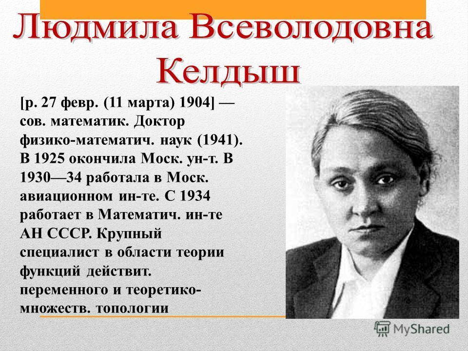 [р. 27 февр. (11 марта) 1904] сов. математик. Доктор физико-математич. наук (1941). В 1925 окончила Моск. ун-т. В 193034 работала в Моск. авиационном ин-те. С 1934 работает в Математич. ин-те АН СССР. Крупный специалист в области теории функций дейст