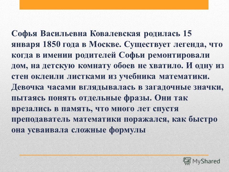 Софья Васильевна Ковалевская родилась 15 января 1850 года в Москве. Существует легенда, что когда в имении родителей Софьи ремонтировали дом, на детскую комнату обоев не хватило. И одну из стен оклеили листками из учебника математики. Девочка часами