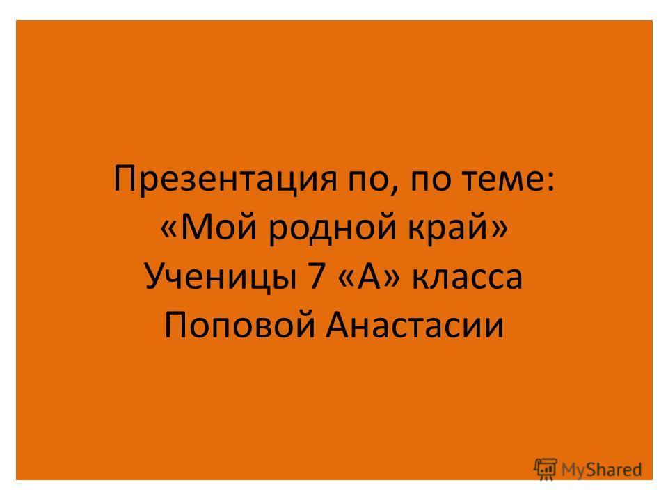 Презентация по, по теме: «Мой родной край» Ученицы 7 «А» класса Поповой Анастасии
