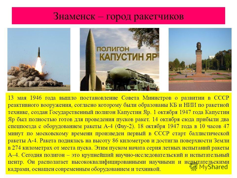 Знаменск – город ракетчиков 13 мая 1946 года вышло постановление Совета Министров о развитии в СССР реактивного вооружения, согласно которому были образованы КБ и НИИ по ракетной технике, создан Государственный полигон Капустин Яр. 1 октября 1947 год