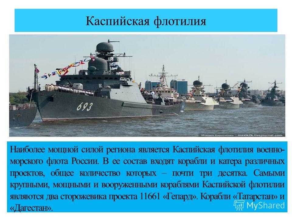 Каспийская флотилия Наиболее мощной силой региона является Каспийская флотилия военно- морского флота России. В ее состав входят корабли и катера различных проектов, общее количество которых – почти три десятка. Самыми крупными, мощными и вооруженным