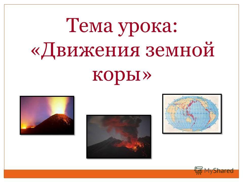 Тема урока: «Движения земной коры»