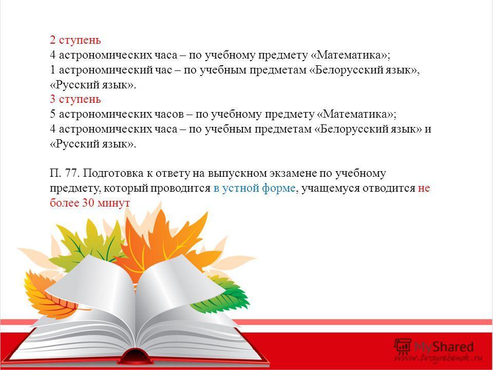 2 ступень 4 астрономических часа – по учебному предмету «Математика»; 1 астрономический час – по учебным предметам «Белорусский язык», «Русский язык». 3 ступень 5 астрономических часов – по учебному предмету «Математика»; 4 астрономических часа – по