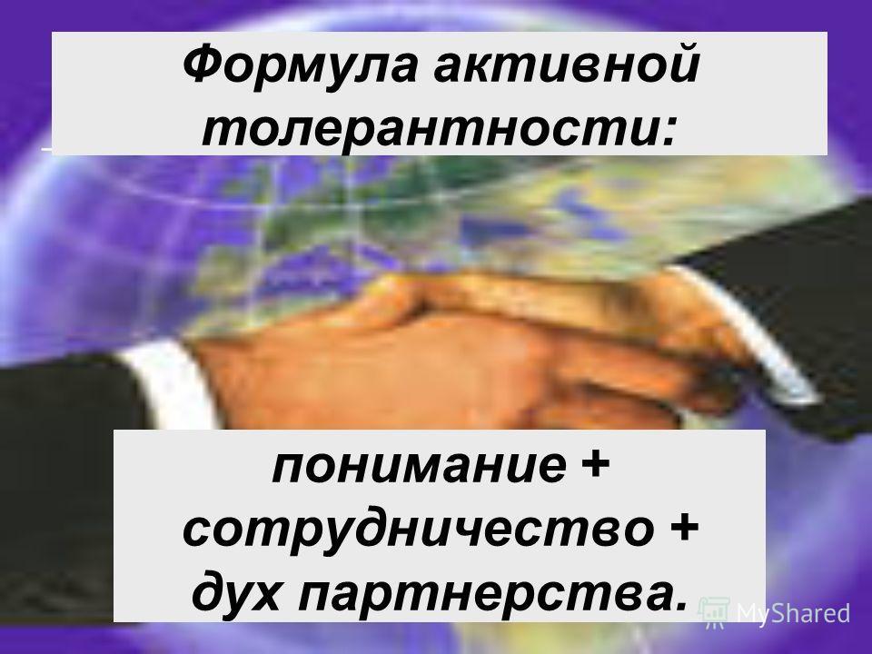понимание + сотрудничество + дух партнерства. – Формула активной толерантности: