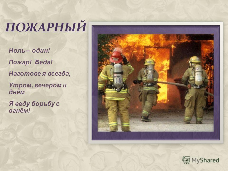 ПОЖАРНЫЙ Ноль – один! Пожар! Беда! Наготове я всегда, Утром, вечером и днём Я веду борьбу с огнём!