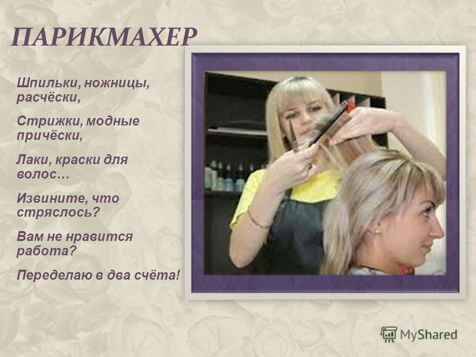 ПАРИКМАХЕР Шпильки, ножницы, расчёски, Стрижки, модные причёски, Лаки, краски для волос… Извините, что стряслось? Вам не нравится работа? Переделаю в два счёта!