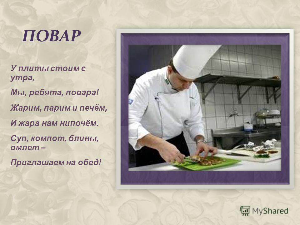 ПОВАР У плиты стоим с утра, Мы, ребята, повара! Жарим, парим и печём, И жара нам нипочём. Суп, компот, блины, омлет – Приглашаем на обед!