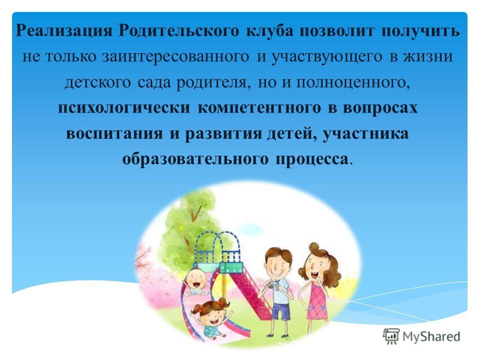 Реализация Родительского клуба позволит получить не только заинтересованного и участвующего в жизни детского сада родителя, но и полноценного, психологически компетентного в вопросах воспитания и развития детей, участника образовательного процесса.