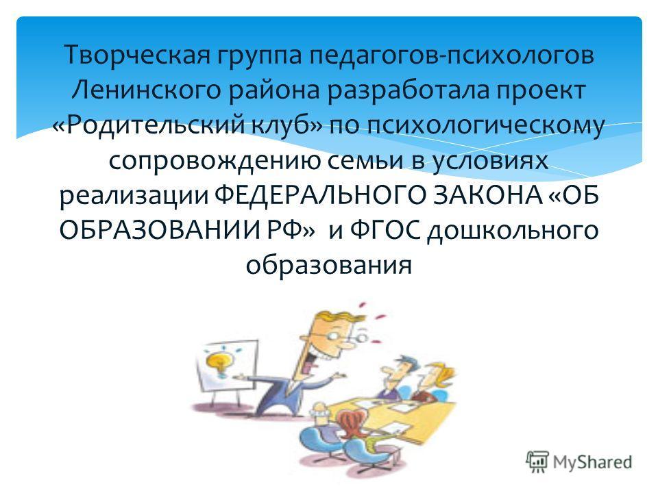 Творческая группа педагогов-психологов Ленинского района разработала проект «Родительский клуб» по психологическому сопровождению семьи в условиях реализации ФЕДЕРАЛЬНОГО ЗАКОНА «ОБ ОБРАЗОВАНИИ РФ» и ФГОС дошкольного образования