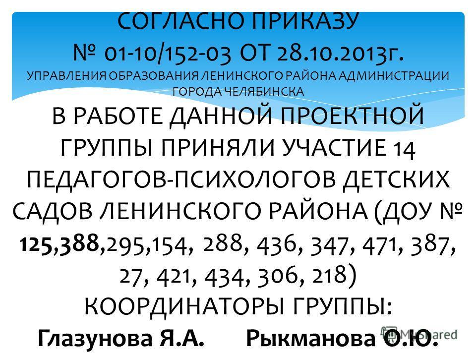 СОГЛАСНО ПРИКАЗУ 01-10/152-03 ОТ 28.10.2013г. УПРАВЛЕНИЯ ОБРАЗОВАНИЯ ЛЕНИНСКОГО РАЙОНА АДМИНИСТРАЦИИ ГОРОДА ЧЕЛЯБИНСКА В РАБОТЕ ДАННОЙ ПРОЕКТНОЙ ГРУППЫ ПРИНЯЛИ УЧАСТИЕ 14 ПЕДАГОГОВ-ПСИХОЛОГОВ ДЕТСКИХ САДОВ ЛЕНИНСКОГО РАЙОНА (ДОУ 125,388,295,154, 288,