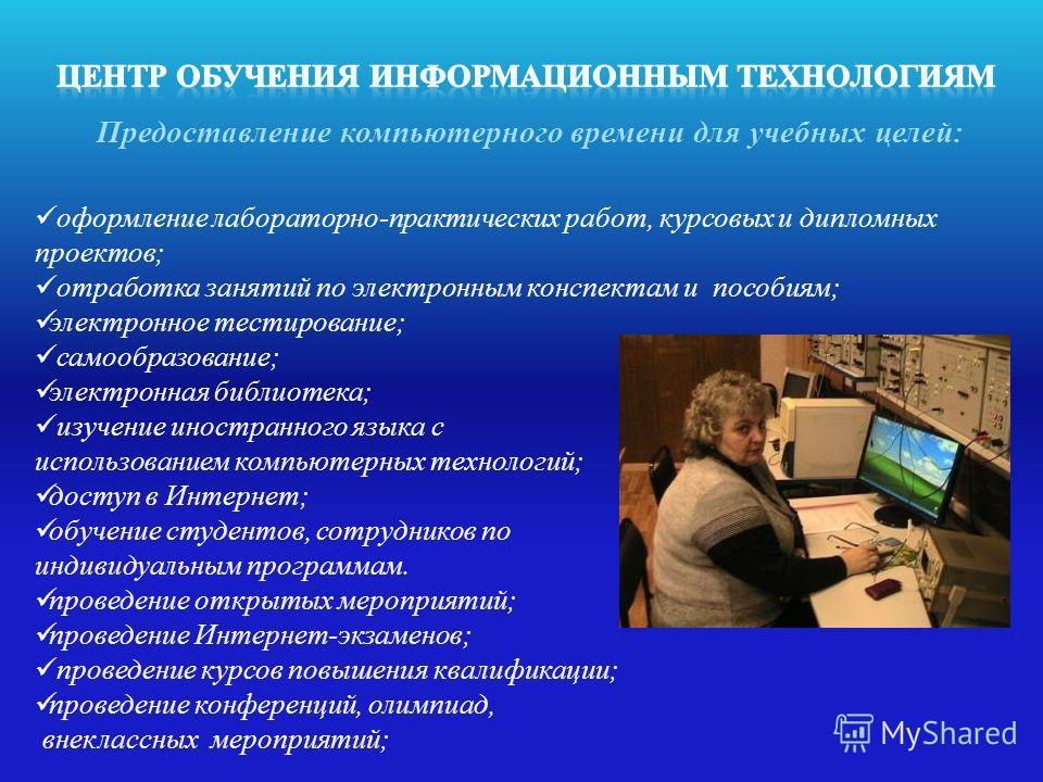 оформление лабораторно-практических работ, курсовых и дипломных проектов; отработка занятий по электронным конспектам и пособиям; электронное тестирование; самообразование; электронная библиотека; изучение иностранного языка с использованием компьюте