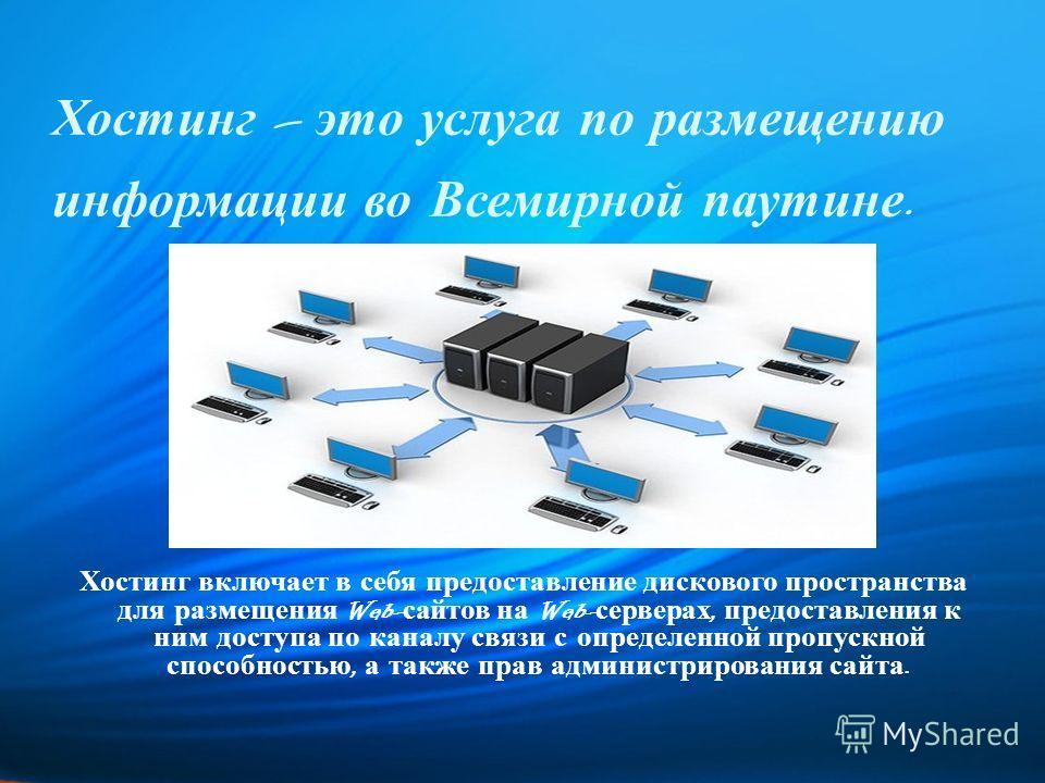 Хостинг – это услуга по размещению информации во Всемирной паутине. Хостинг включает в себя предоставление дискового пространства для размещения Web- сайтов на Web- серверах, предоставления к ним доступа по каналу связи с определенной пропускной спос