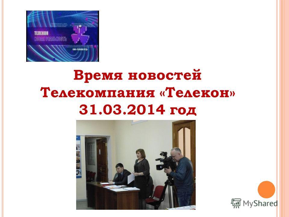 Время новостей Телекомпания «Телекон» 31.03.2014 год