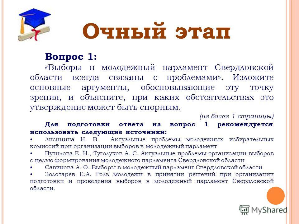 Очный этап Вопрос 1: «Выборы в молодежный парламент Свердловской области всегда связаны с проблемами». Изложите основные аргументы, обосновывающие эту точку зрения, и объясните, при каких обстоятельствах это утверждение может быть спорным. (не более
