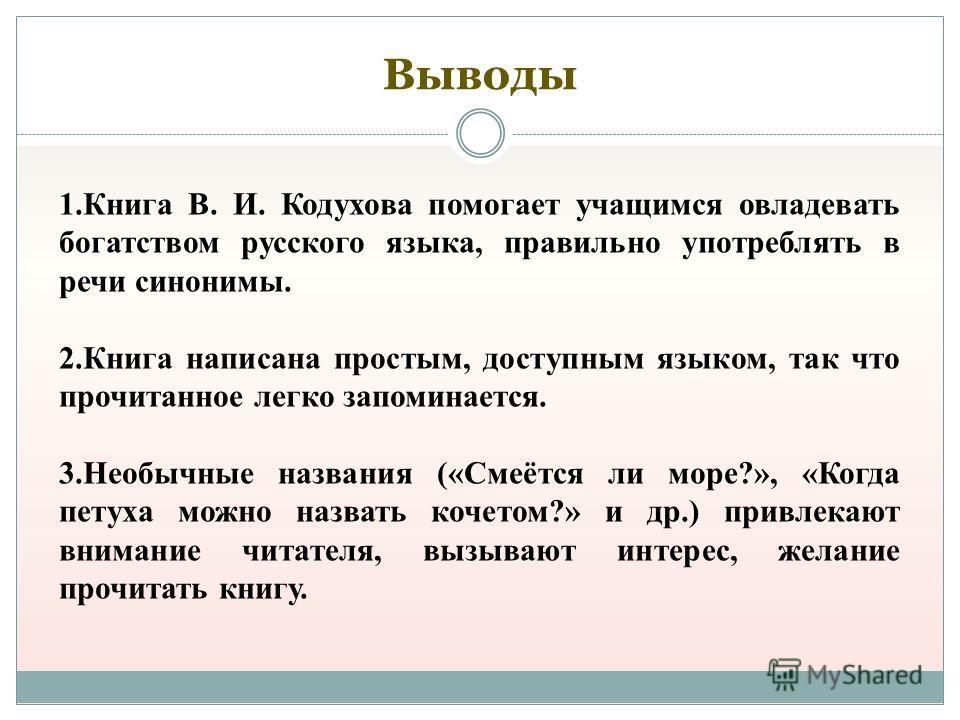 Выводы 1.Книга В. И. Кодухова помогает учащимся овладевать богатством русского языка, правильно употреблять в речи синонимы. 2.Книга написана простым, доступным языком, так что прочитанное легко запоминается. 3.Необычные названия («Смеётся ли море?»,