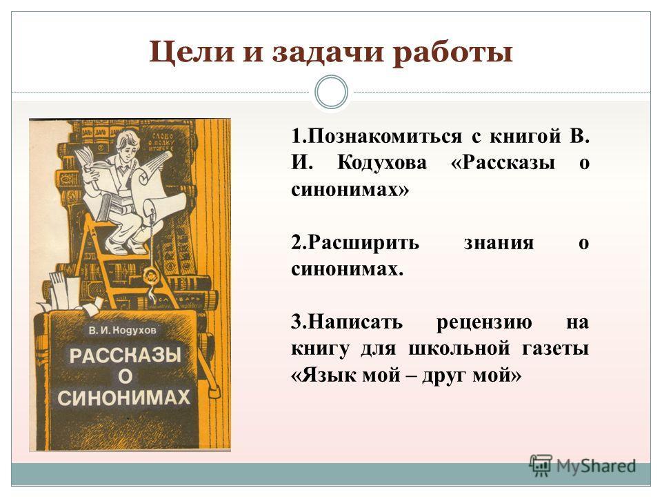 Цели и задачи работы 1.Познакомиться с книгой В. И. Кодухова «Рассказы о синонимах» 2.Расширить знания о синонимах. 3.Написать рецензию на книгу для школьной газеты «Язык мой – друг мой»