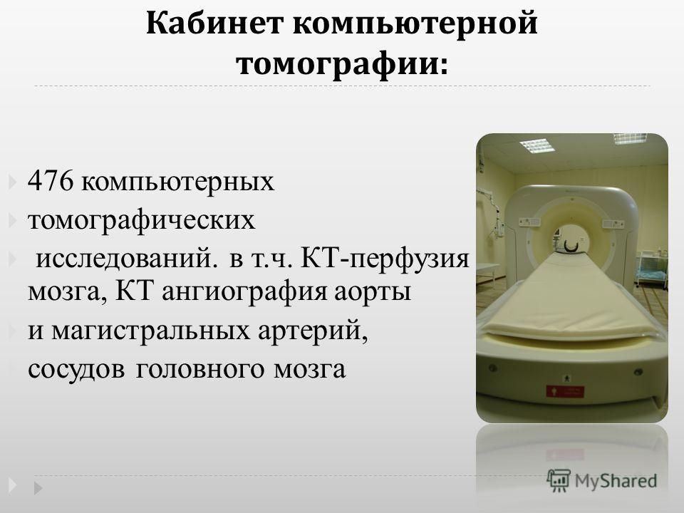 Кабинет компьютерной томографии : 476 компьютерных томографических исследований. в т.ч. КТ-перфузия головного мозга, КТ ангиография аорты и магистральных артерий, сосудов головного мозга