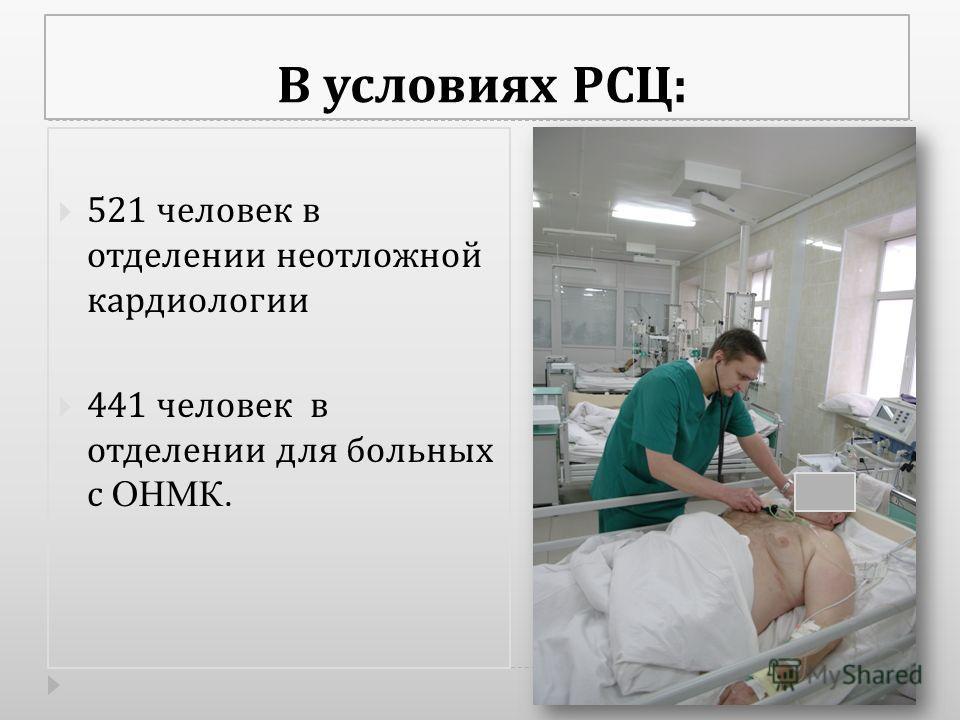 В условиях РСЦ : 521 человек в отделении неотложной кардиологии 441 человек в отделении для больных с ОНМК.