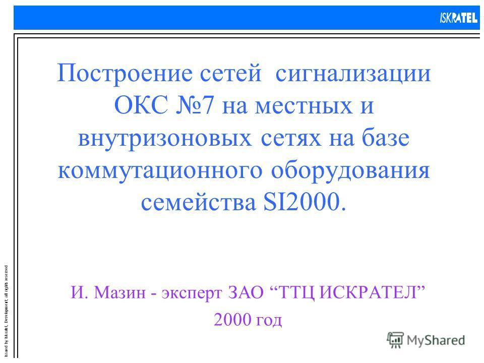 Issued by Iskratel, Development; all rights reserved Построение сетей сигнализации ОКС 7 на местных и внутризоновых сетях на базе коммутационного оборудования семейства SI2000. И. Мазин - эксперт ЗАО ТТЦ ИСКРАТЕЛ 2000 год