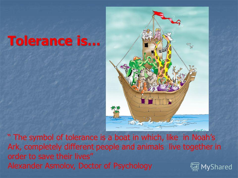 The symbol of tolerance is a boat in which, like in Noahs Ark, completely different people and animals live together in order to save their lives Alexander Asmolov, Doctor of Psychology Tolerance is…