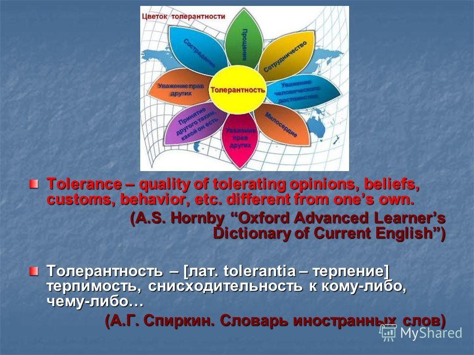 Tolerance – quality of tolerating opinions, beliefs, customs, behavior, etc. different from ones own. (A.S. Hornby Oxford Advanced Learners Dictionary of Current English) (A.S. Hornby Oxford Advanced Learners Dictionary of Current English) Толерантно