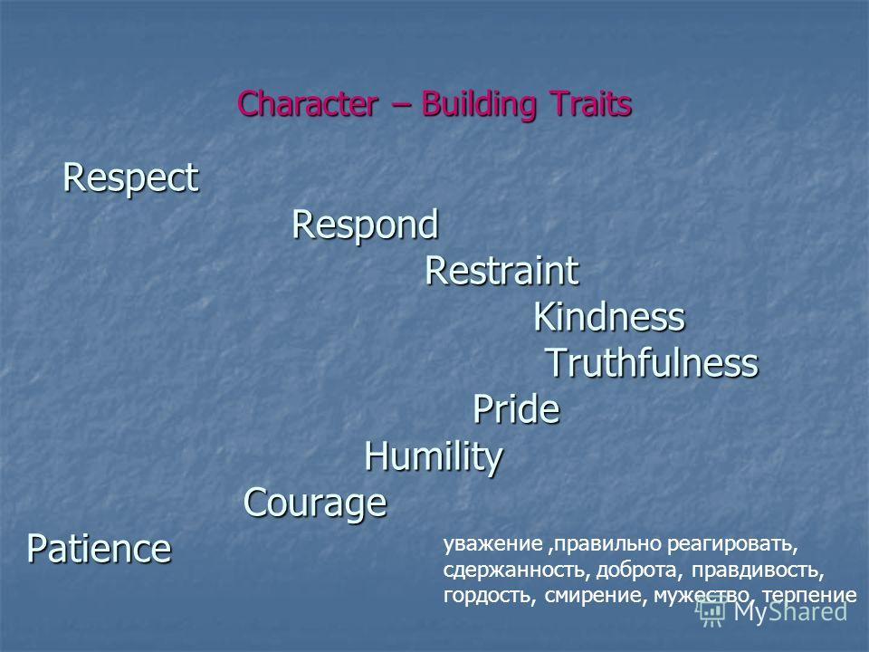 Character – Building Traits Respect Respond Restraint Kindness Truthfulness Pride Humility Courage Patience Respect Respond Restraint Kindness Truthfulness Pride Humility Courage Patience уважение,правильно реагировать, сдержанность, доброта, правдив
