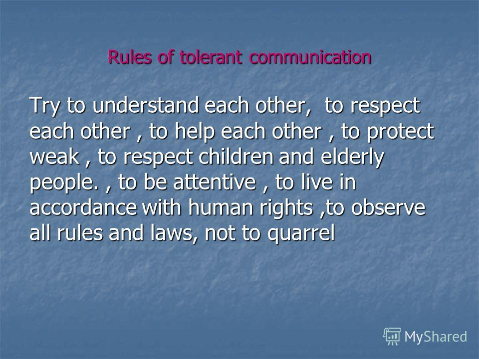 Rules of tolerant communication Try to understand each other, to respect each other, to help each other, to protect weak, to respect children and elderly people., to be attentive, to live in accordance with human rights,to observe all rules and laws,
