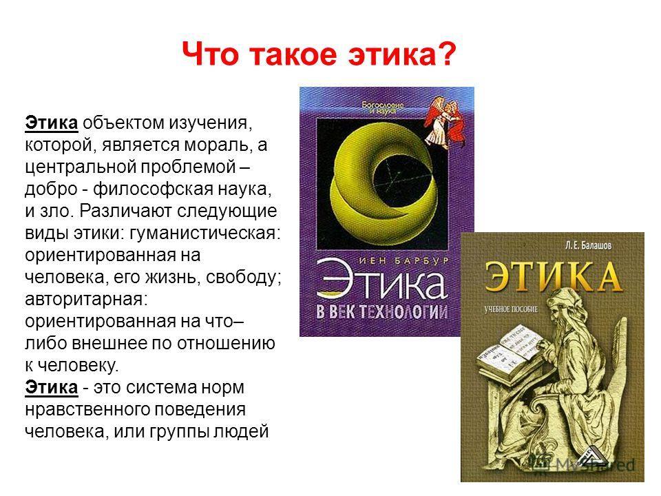 Этика объектом изучения, которой, является мораль, а центральной проблемой – добро - философская наука, и зло. Различают следующие виды этики: гуманистическая: ориентированная на человека, его жизнь, свободу; авторитарная: ориентированная на что– либ