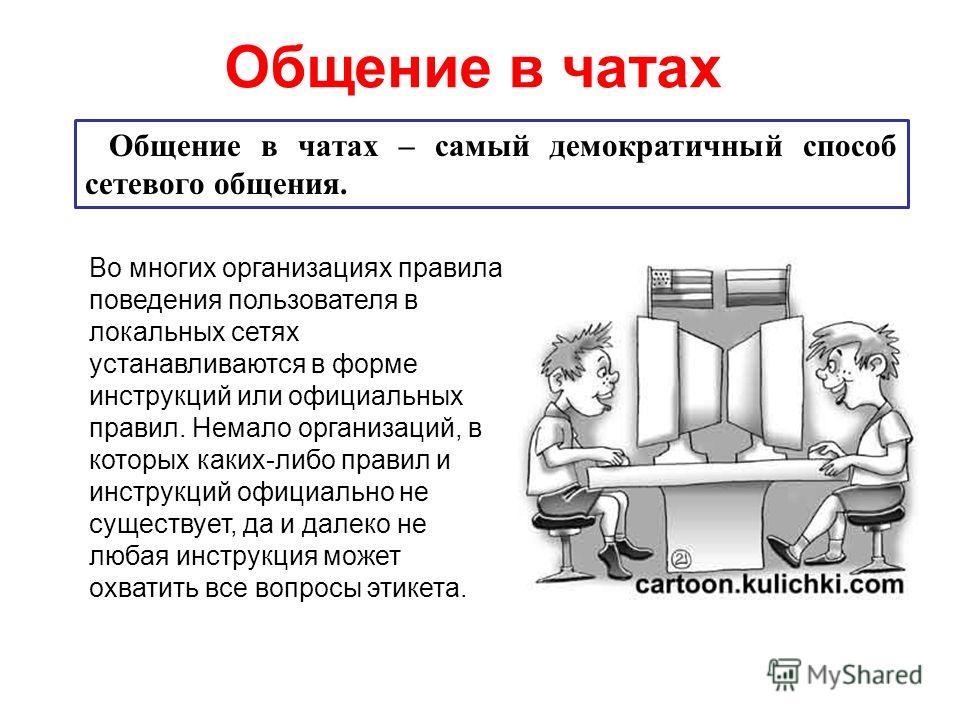 Общение в чатах Общение в чатах – самый демократичный способ сетевого общения. Во многих организациях правила поведения пользователя в локальных сетях устанавливаются в форме инструкций или официальных правил. Немало организаций, в которых каких-либо