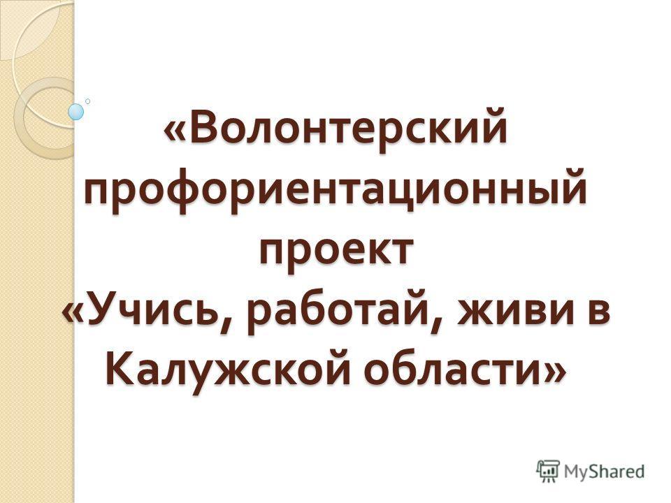 « Волонтерский профориентационный проект « Учись, работай, живи в Калужской области »